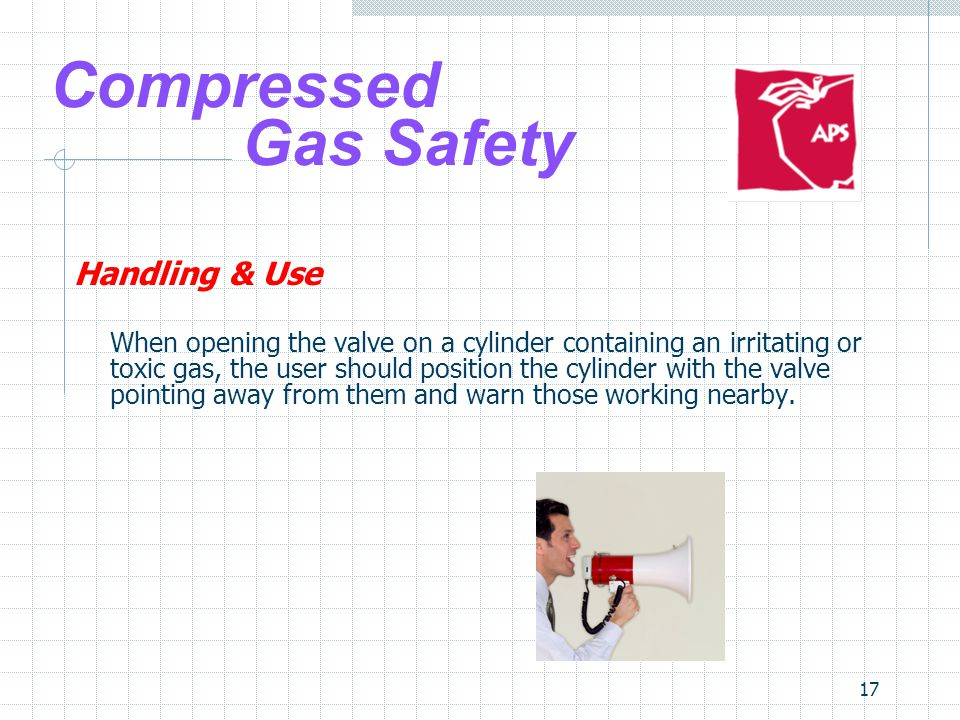 17 Compressed Gas Safety Handling & Use When opening the valve on a cylinder containing an irritating or toxic gas, the user should position the cylin