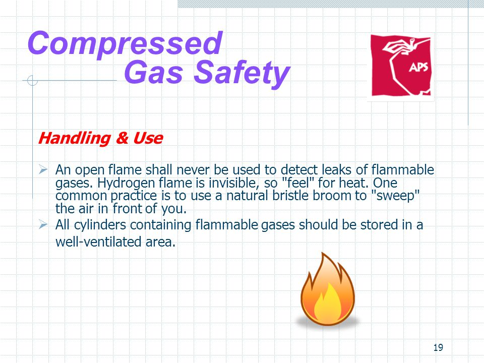 19 Compressed Gas Safety Handling & Use An open flame shall never be used to detect leaks of flammable gases. Hydrogen flame is invisible, so