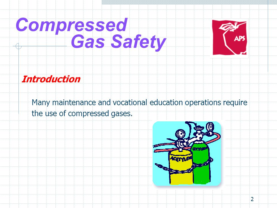 2 Compressed Gas Safety Introduction Many maintenance and vocational education operations require the use of compressed gases.