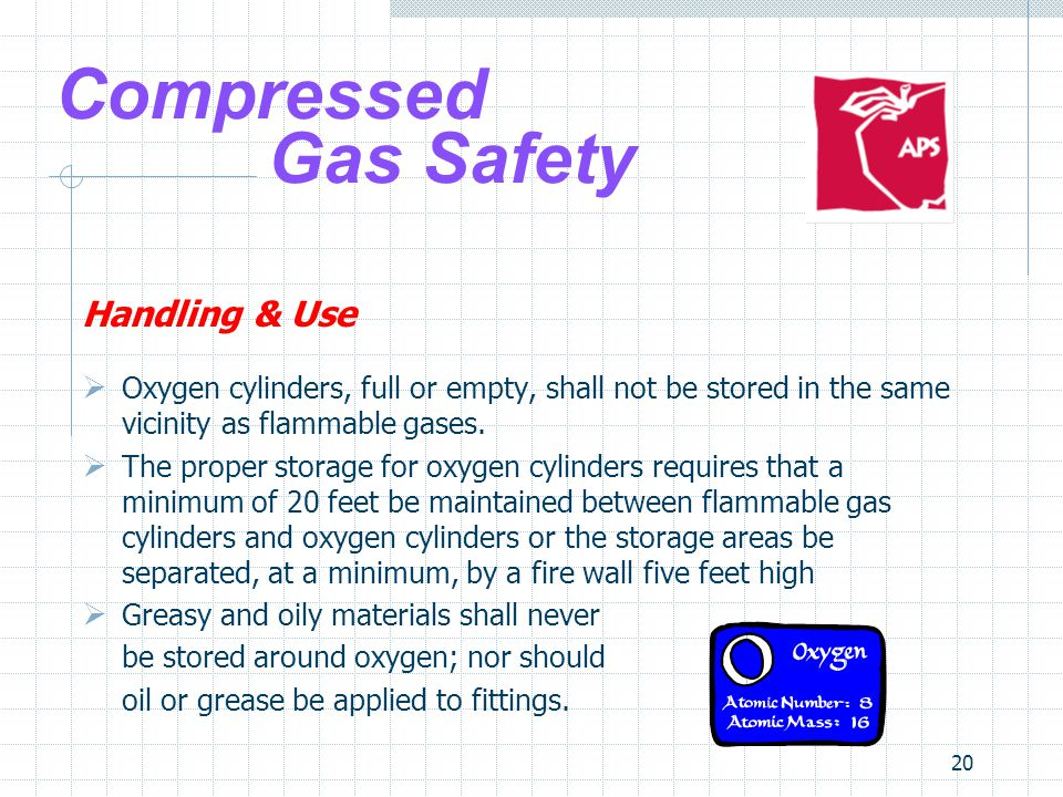 20 Compressed Gas Safety Handling & Use Oxygen cylinders, full or empty, shall not be stored in the same vicinity as flammable gases. The proper stora