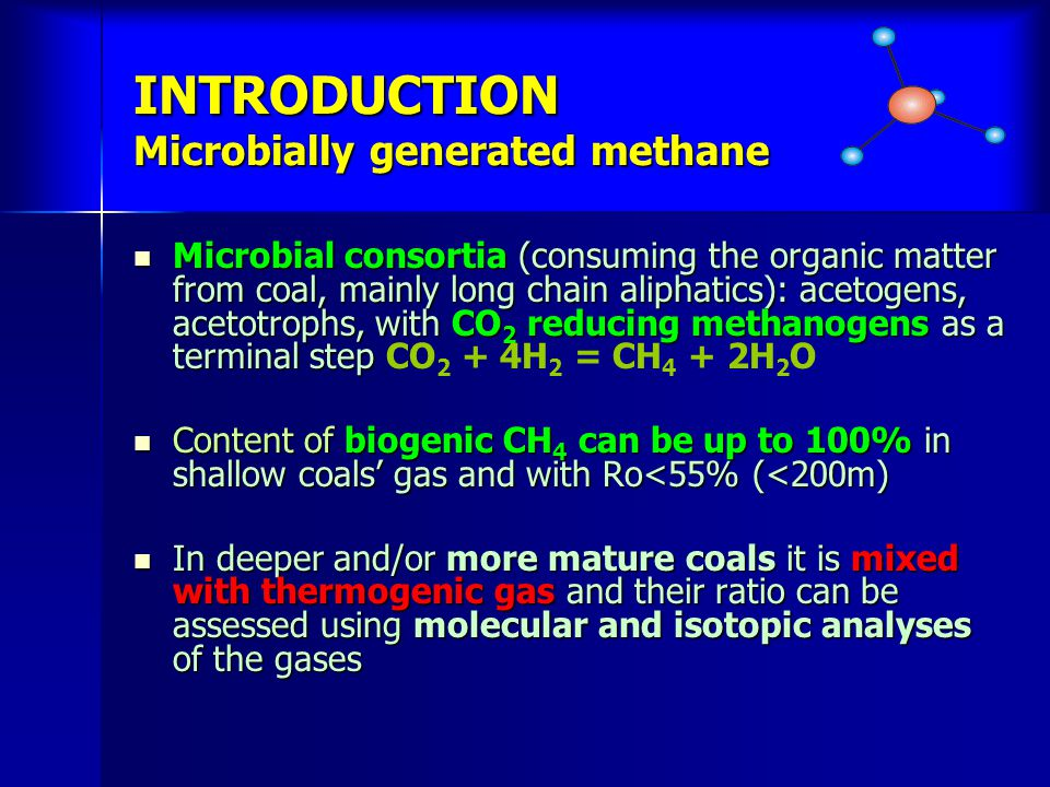 INTRODUCTION Microbially generated methane Microbial consortia (consuming the organic matter from coal, mainly long chain aliphatics): acetogens, acetotrophs, with CO 2 reducing methanogens as a terminal step Microbial consortia (consuming the organic matter from coal, mainly long chain aliphatics): acetogens, acetotrophs, with CO 2 reducing methanogens as a terminal step CO 2 + 4H 2 = CH 4 + 2H 2 O Content of biogenic CH 4 can be up to 100% in shallow coals gas and with Ro<55% (<200m) Content of biogenic CH 4 can be up to 100% in shallow coals gas and with Ro<55% (<200m) In deeper and/or more mature coals it is mixed with thermogenic gas and their ratio can be assessed using molecular and isotopic analyses of the gases In deeper and/or more mature coals it is mixed with thermogenic gas and their ratio can be assessed using molecular and isotopic analyses of the gases