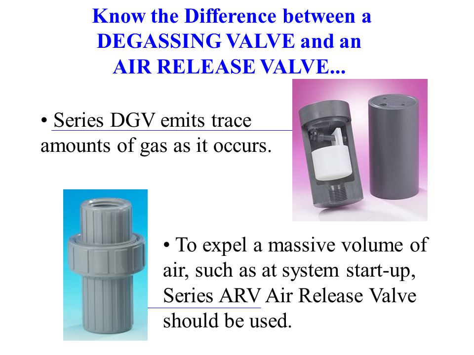 Series DGV emits trace amounts of gas as it occurs. Know the Difference between a DEGASSING VALVE and an AIR RELEASE VALVE... To expel a massive volum