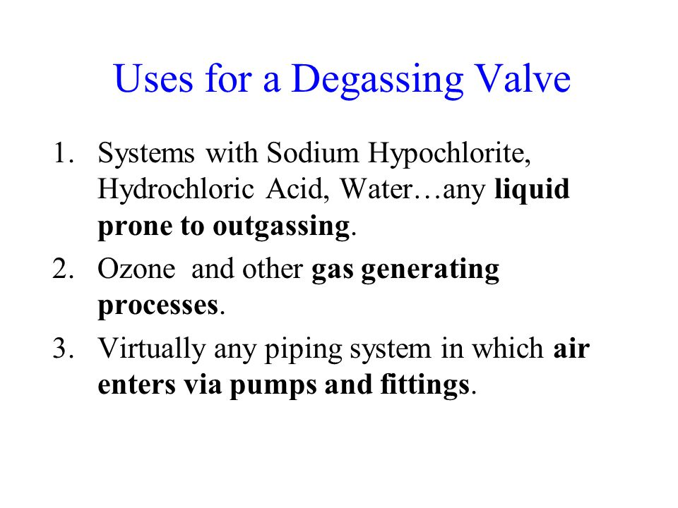 Uses for a Degassing Valve 1.Systems with Sodium Hypochlorite, Hydrochloric Acid, Water…any liquid prone to outgassing.