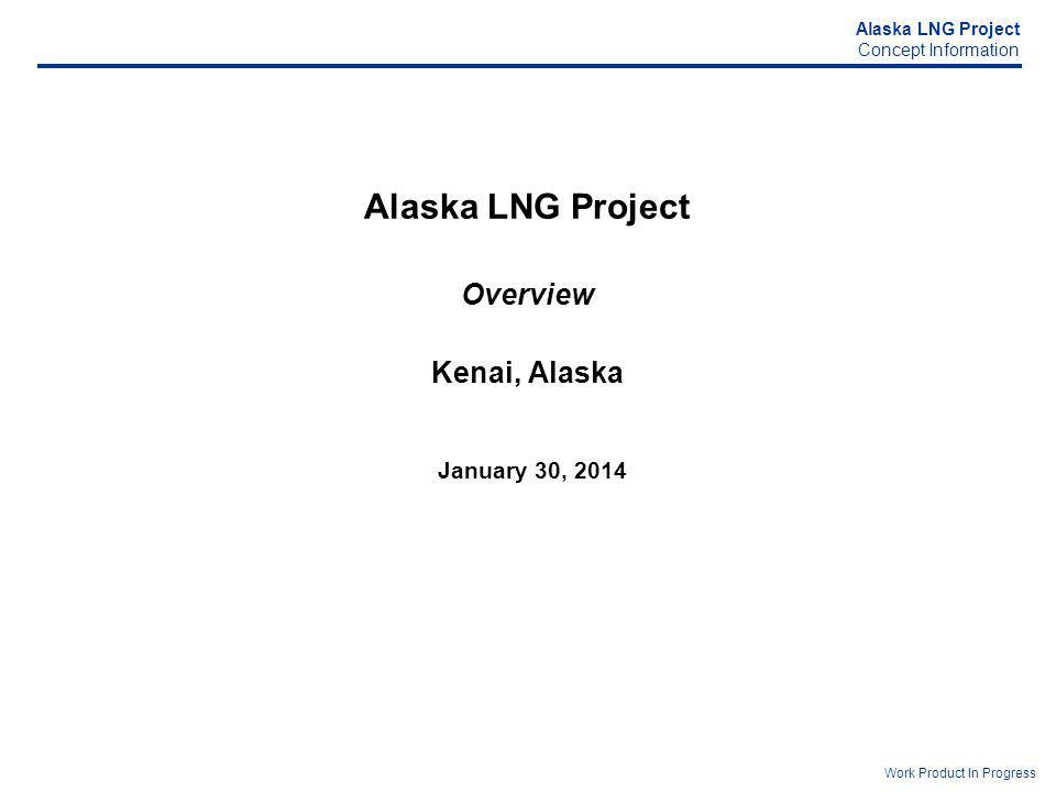 Alaska LNG Project Concept Information Work Product In Progress Alaska LNG Project Overview Kenai, Alaska January 30, 2014