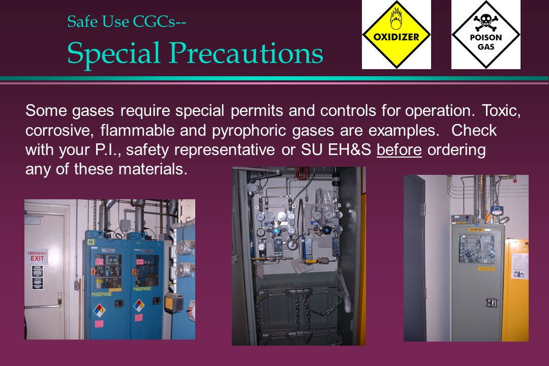 Safe Use CGCs-- Special Precautions Some gases require special permits and controls for operation. Toxic, corrosive, flammable and pyrophoric gases ar