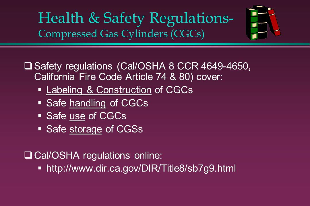 Health & Safety Regulations- Compressed Gas Cylinders (CGCs) Safety regulations (Cal/OSHA 8 CCR 4649-4650, California Fire Code Article 74 & 80) cover
