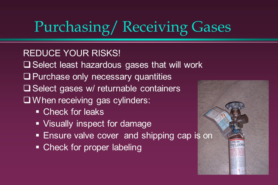 Purchasing/ Receiving Gases REDUCE YOUR RISKS! Select least hazardous gases that will work Purchase only necessary quantities Select gases w/ returnab