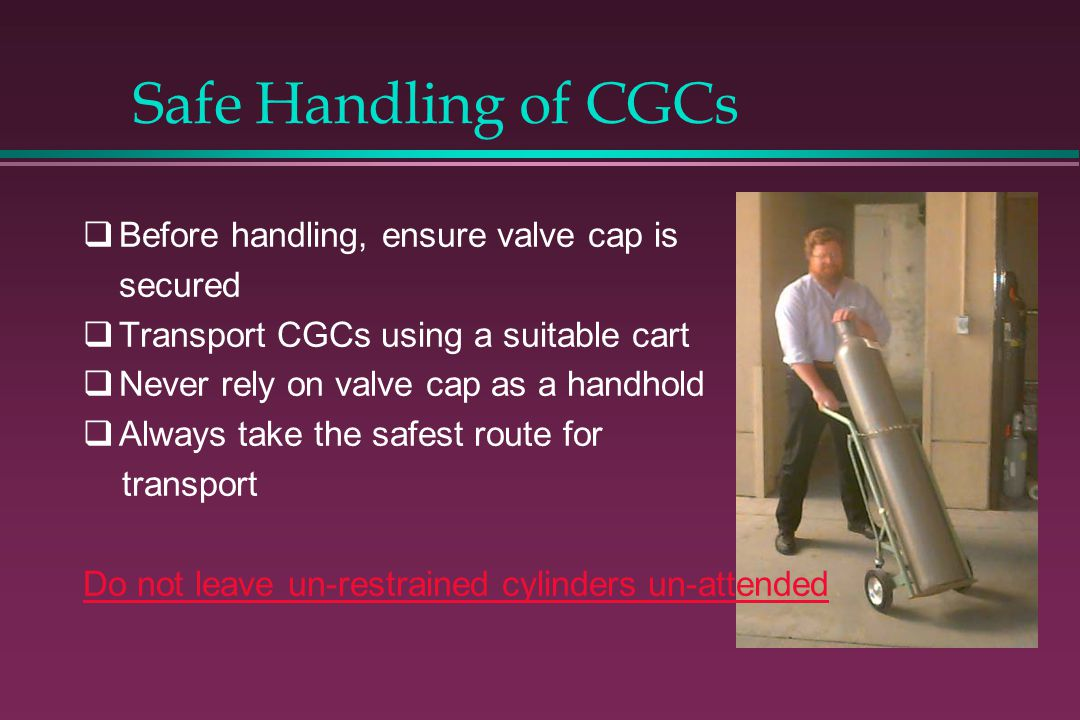 Safe Handling of CGCs Before handling, ensure valve cap is secured Transport CGCs using a suitable cart Never rely on valve cap as a handhold Always t