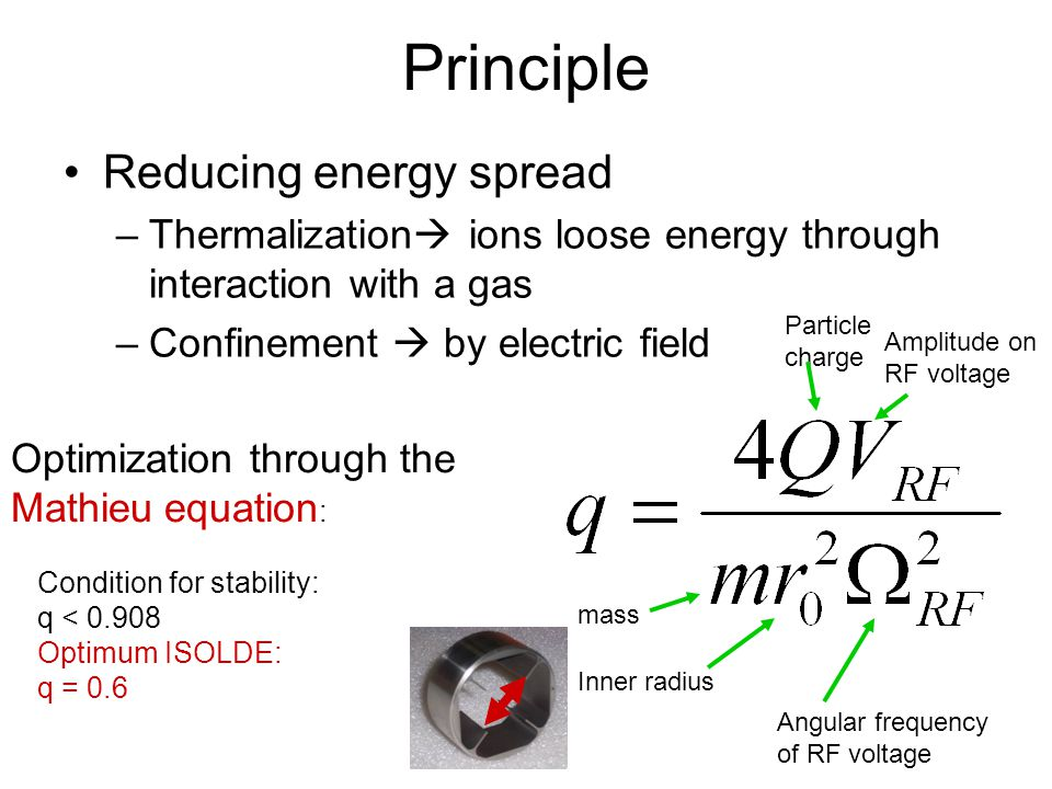 Principle Reducing energy spread –Thermalization ions loose energy through interaction with a gas –Confinement by electric field Optimization through