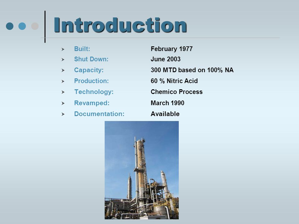 Introduction Built:February 1977 Shut Down:June 2003 Capacity: 300 MTD based on 100% NA Production:60 % Nitric Acid Technology: Chemico Process Revamped: March 1990 Documentation: Available