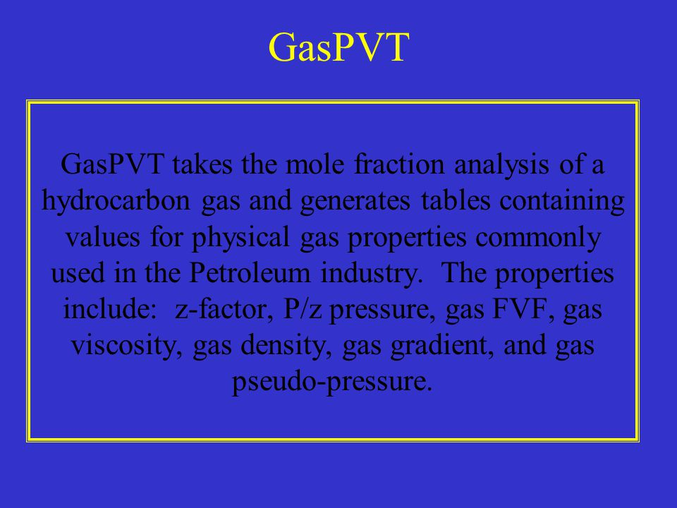 GasPVT GasPVT takes the mole fraction analysis of a hydrocarbon gas and generates tables containing values for physical gas properties commonly used in the Petroleum industry.