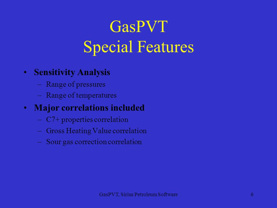 GasPVT, Sirius Petroleum Software6 GasPVT Special Features Sensitivity Analysis –Range of pressures –Range of temperatures Major correlations included –C7+ properties correlation –Gross Heating Value correlation –Sour gas correction correlation
