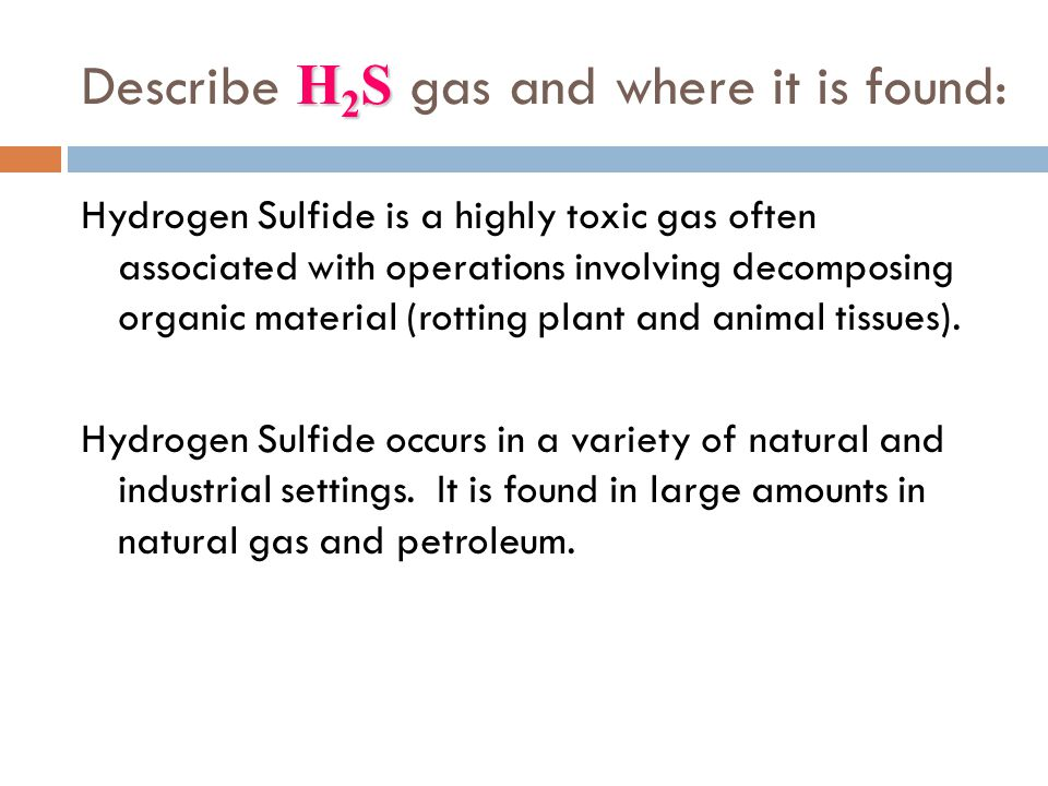 H 2 S Describe H 2 S gas and where it is found: Hydrogen Sulfide is a highly toxic gas often associated with operations involving decomposing organic
