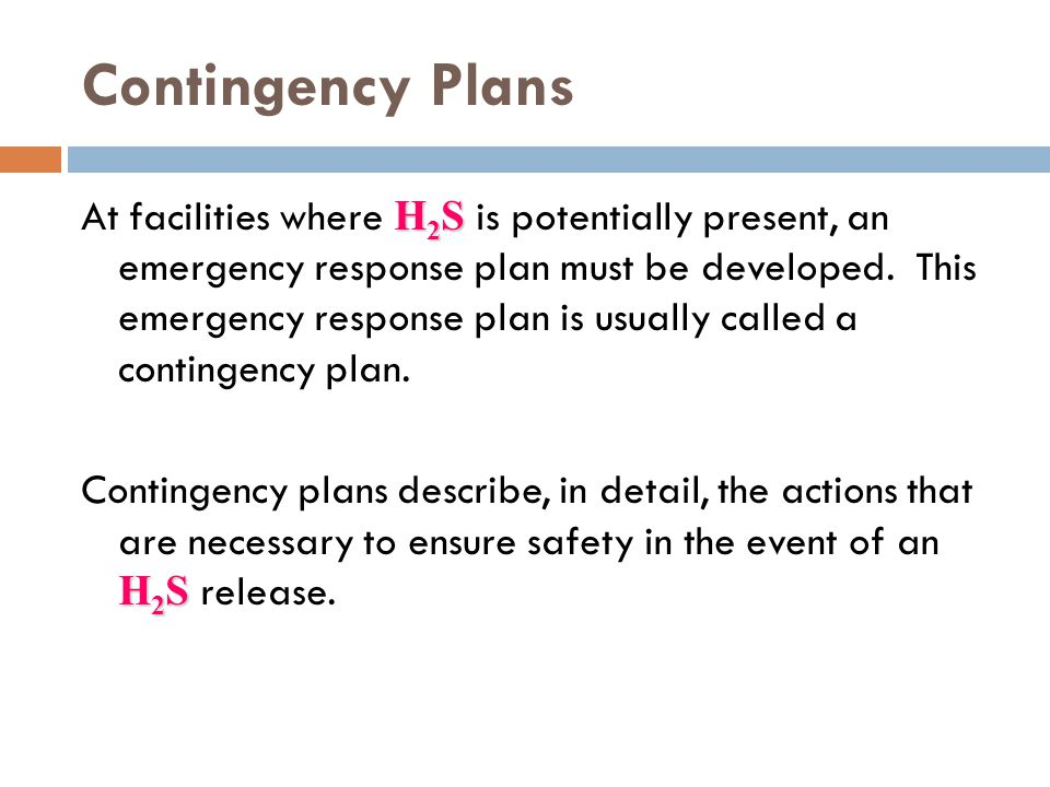 Contingency Plans H 2 S At facilities where H 2 S is potentially present, an emergency response plan must be developed. This emergency response plan i
