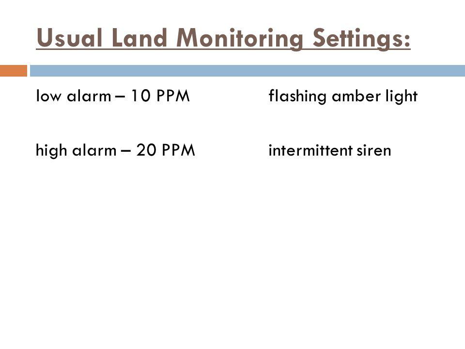 Usual Land Monitoring Settings: low alarm – 10 PPMflashing amber light high alarm – 20 PPMintermittent siren