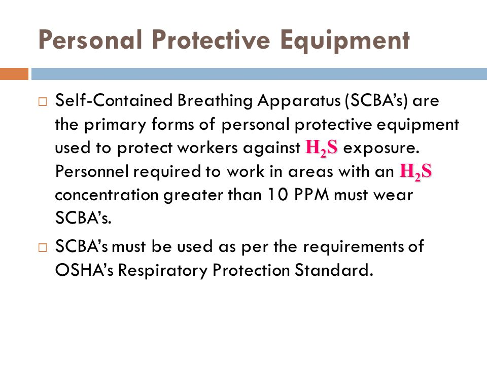 Personal Protective Equipment H 2 S H 2 S Self-Contained Breathing Apparatus (SCBAs) are the primary forms of personal protective equipment used to pr