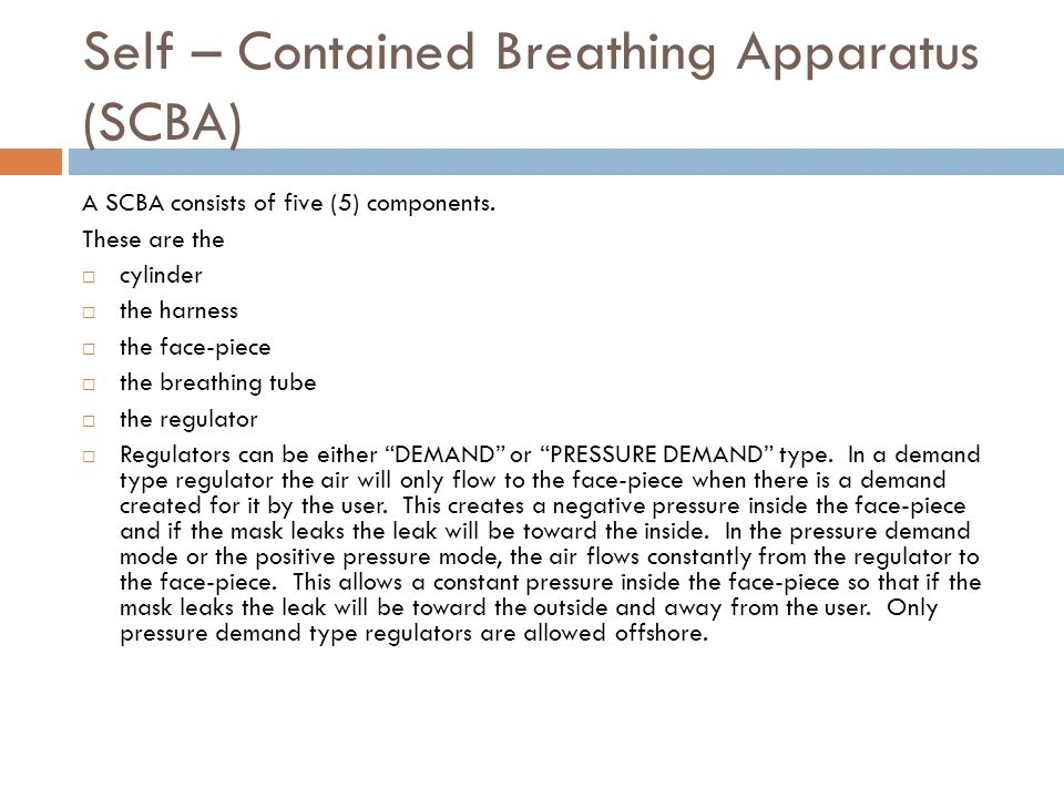 Self – Contained Breathing Apparatus (SCBA) A SCBA consists of five (5) components. These are the cylinder the harness the face-piece the breathing tu
