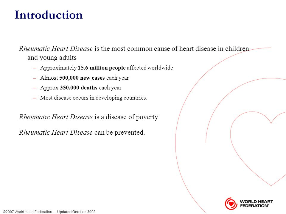 ©2007 World Heart Federation … Updated October 2008 Introduction Rheumatic Heart Disease is the most common cause of heart disease in children and young adults –Approximately 15.6 million people affected worldwide –Almost 500,000 new cases each year –Approx 350,000 deaths each year –Most disease occurs in developing countries.