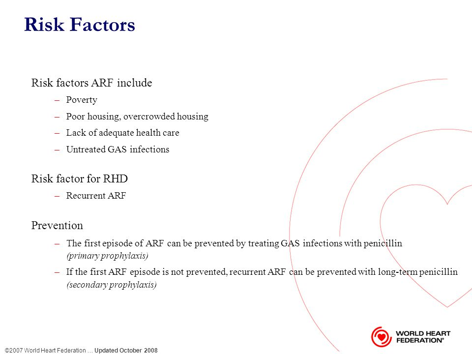 ©2007 World Heart Federation … Updated October 2008 Risk Factors Risk factors ARF include –Poverty –Poor housing, overcrowded housing –Lack of adequate health care –Untreated GAS infections Risk factor for RHD –Recurrent ARF Prevention –The first episode of ARF can be prevented by treating GAS infections with penicillin (primary prophylaxis) –If the first ARF episode is not prevented, recurrent ARF can be prevented with long-term penicillin (secondary prophylaxis)