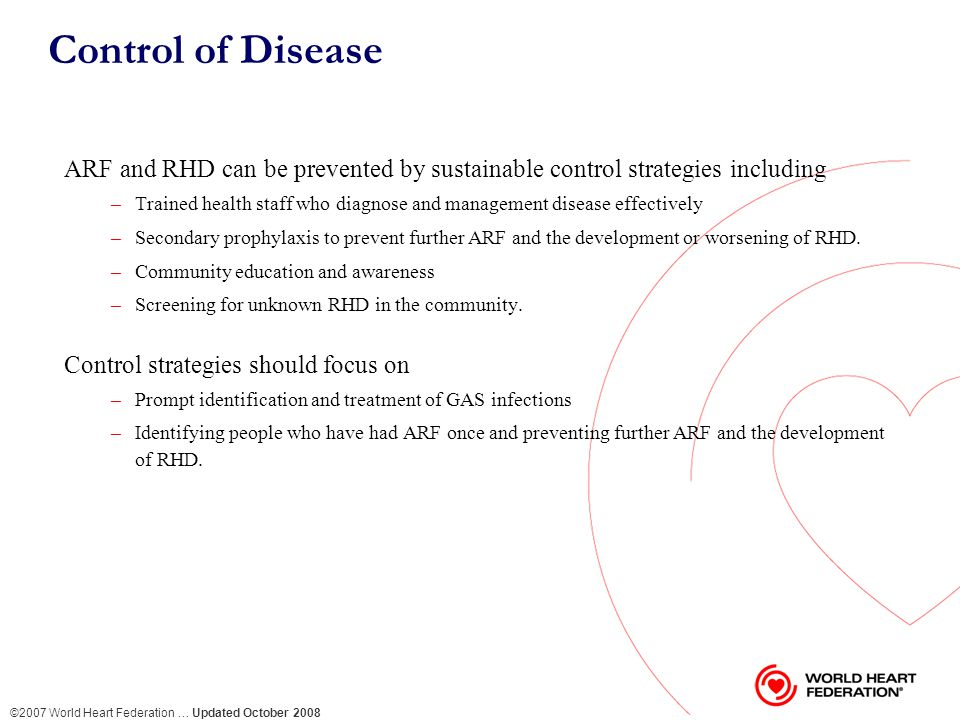 ©2007 World Heart Federation … Updated October 2008 Control of Disease ARF and RHD can be prevented by sustainable control strategies including –Trained health staff who diagnose and management disease effectively –Secondary prophylaxis to prevent further ARF and the development or worsening of RHD.