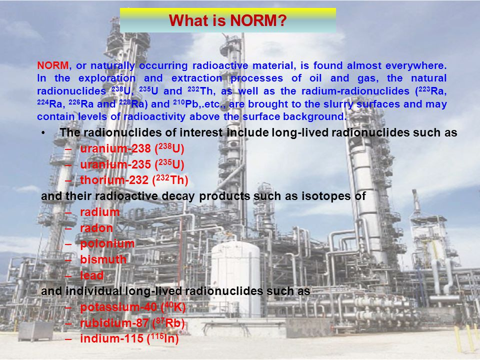 What is NORM? NORM, or naturally occurring radioactive material, is found almost everywhere. In the exploration and extraction processes of oil and ga