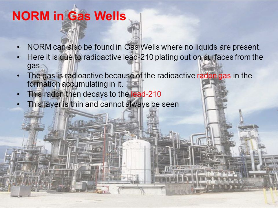 NORM in Gas Wells NORM can also be found in Gas Wells where no liquids are present. Here it is due to radioactive lead-210 plating out on surfaces fro