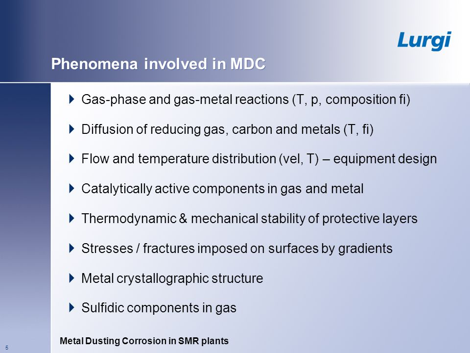 Metal Dusting Corrosion in SMR plants 5 Phenomena involved in MDC Gas-phase and gas-metal reactions (T, p, composition fi) Diffusion of reducing gas, carbon and metals (T, fi) Flow and temperature distribution (vel, T) – equipment design Catalytically active components in gas and metal Thermodynamic & mechanical stability of protective layers Stresses / fractures imposed on surfaces by gradients Metal crystallographic structure Sulfidic components in gas