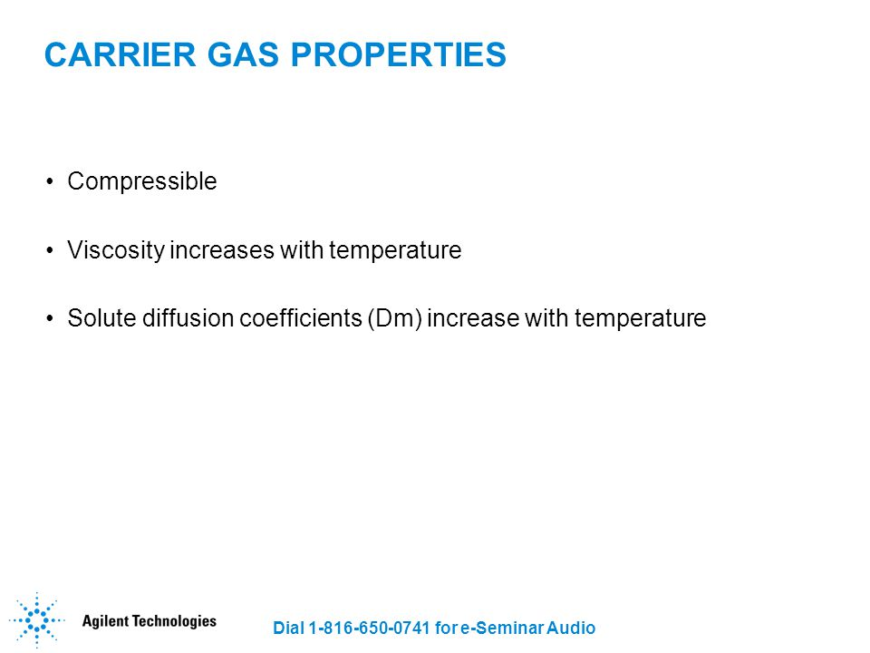 Dial 1-816-650-0741 for e-Seminar Audio CARRIER GAS PROPERTIES Compressible Viscosity increases with temperature Solute diffusion coefficients (Dm) in