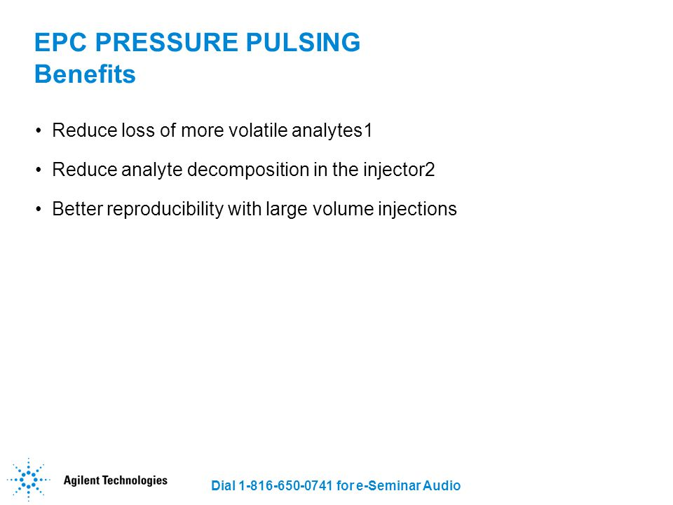 Dial 1-816-650-0741 for e-Seminar Audio 1. Minimizes sample expansion volume 2. Rapid transfer of analytes into the column EPC PRESSURE PULSING Benefi