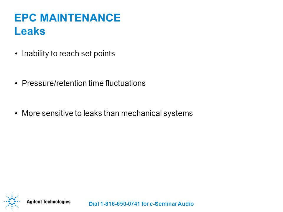Dial 1-816-650-0741 for e-Seminar Audio EPC MAINTENANCE Leaks Inability to reach set points Pressure/retention time fluctuations More sensitive to lea