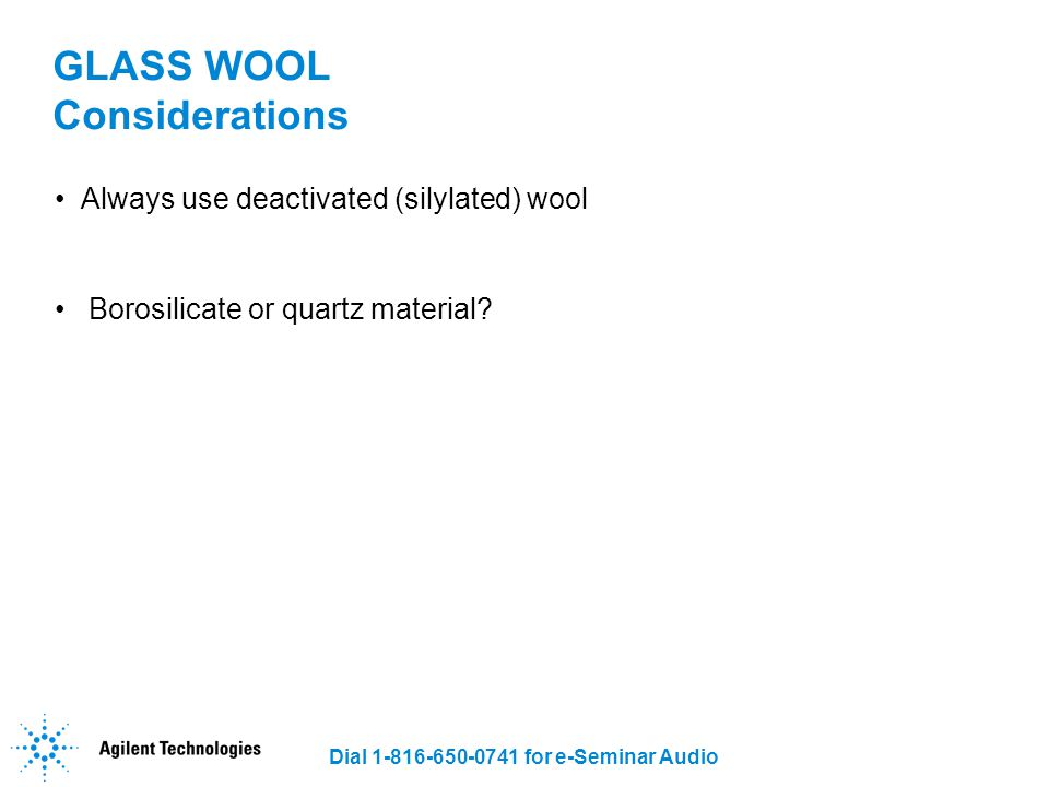 Dial 1-816-650-0741 for e-Seminar Audio GLASS WOOL Considerations Always use deactivated (silylated) wool Borosilicate or quartz material?
