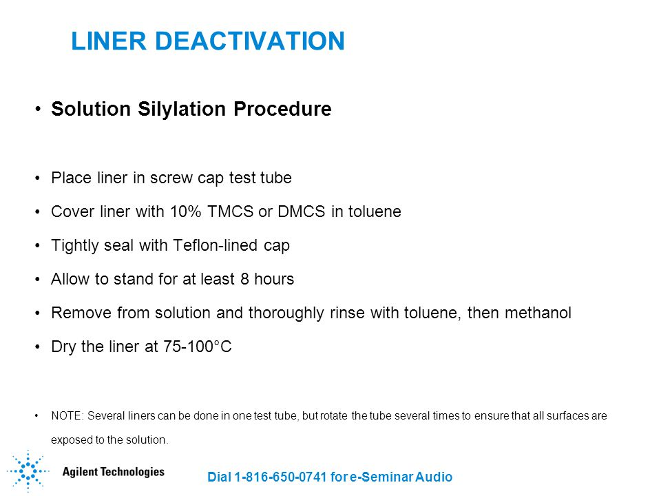 Dial 1-816-650-0741 for e-Seminar Audio LINER DEACTIVATION Solution Silylation Procedure Place liner in screw cap test tube Cover liner with 10% TMCS