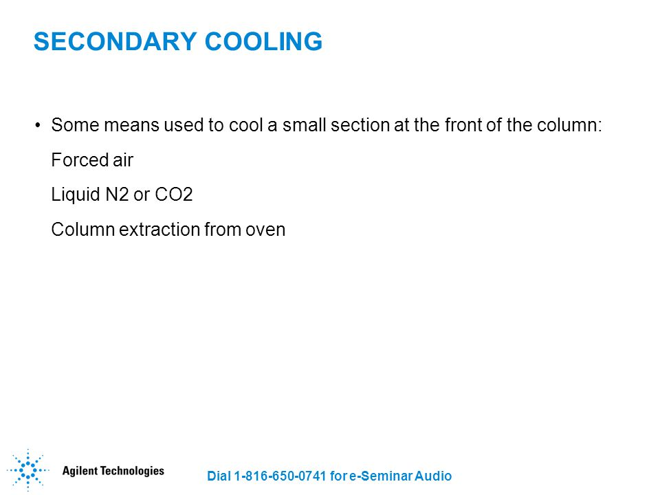 Dial 1-816-650-0741 for e-Seminar Audio SECONDARY COOLING Some means used to cool a small section at the front of the column: Forced air Liquid N2 or
