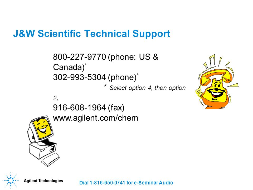 Dial 1-816-650-0741 for e-Seminar Audio J&W Scientific Technical Support 800-227-9770 (phone: US & Canada) * 302-993-5304 (phone) * * Select option 4,
