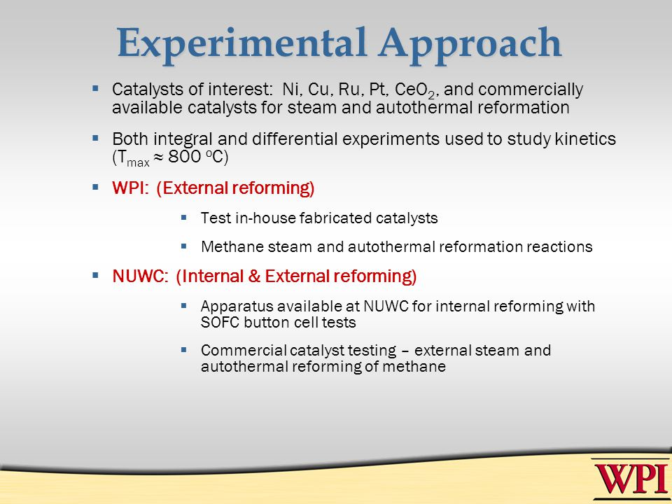 Experimental Approach Catalysts of interest: Ni, Cu, Ru, Pt, CeO 2, and commercially available catalysts for steam and autothermal reformation Both in