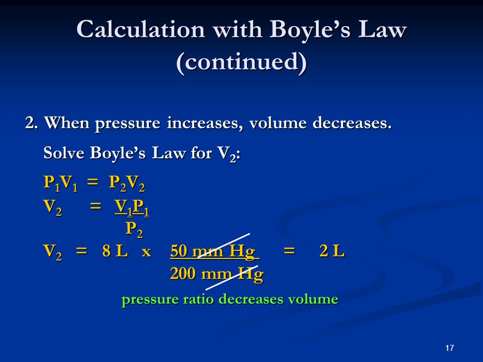 17 2. When pressure increases, volume decreases. Solve Boyles Law for V 2 : P 1 V 1 = P 2 V 2 V 2 = V 1 P 1 P 2 P 2 V 2 = 8 L x 50 mm Hg = 2 L 200 mm