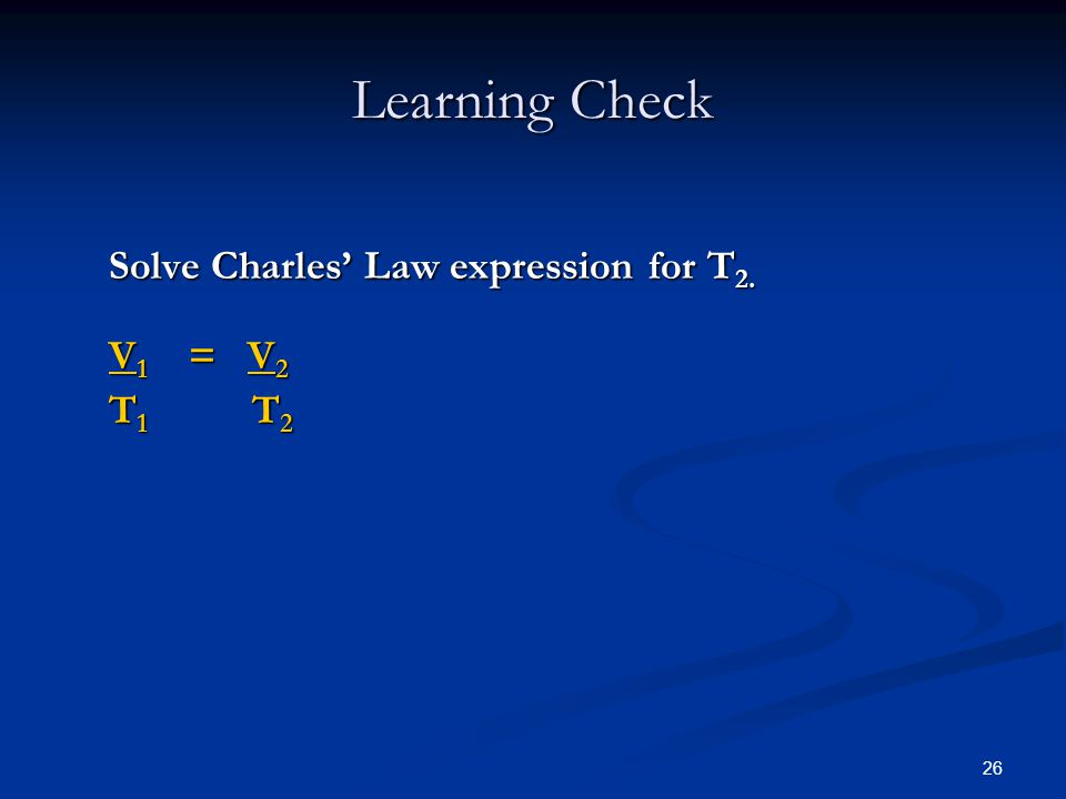 26 Learning Check Solve Charles Law expression for T 2. V 1 = V 2 T 1 T 2