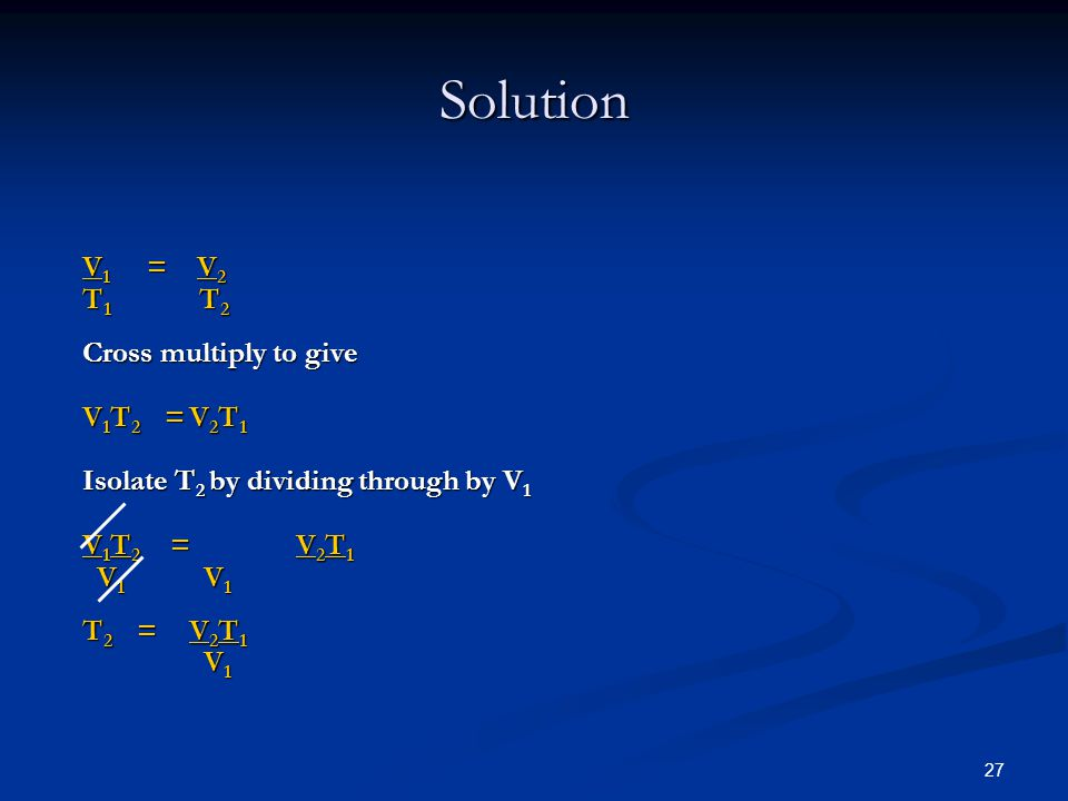 27 Solution V 1 = V 2 T 1 T 2 Cross multiply to give V 1 T 2 =V 2 T 1 Isolate T 2 by dividing through by V 1 V 1 T 2 =V 2 T 1 V 1 V 1 V 1 V 1 T 2 =V 2