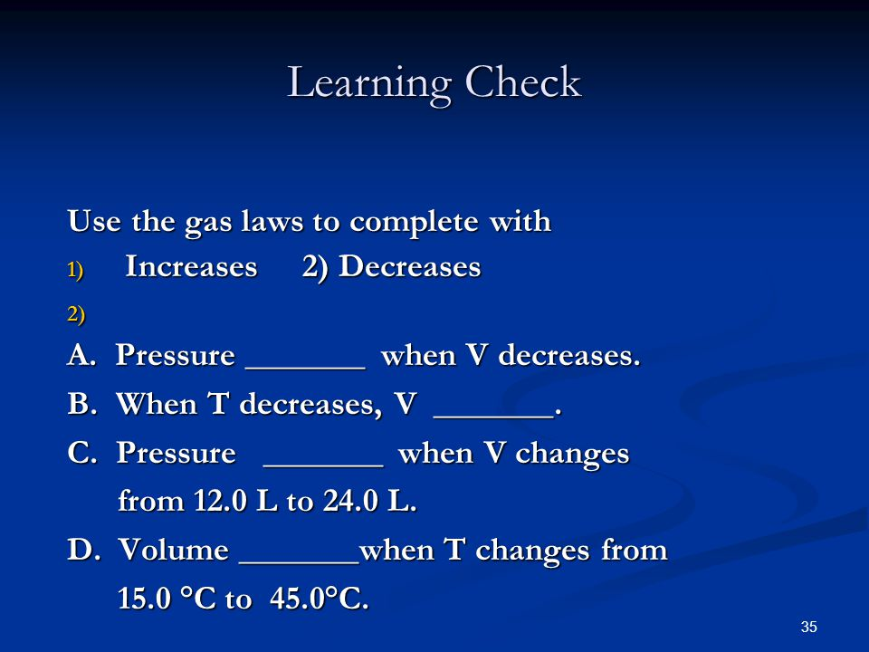 35 Use the gas laws to complete with 1) Increases 2) Decreases 2) 2) A. Pressure _______ when V decreases. B. When T decreases, V _______. C. Pressure