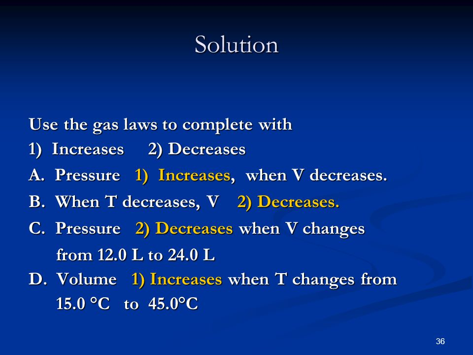 36 Use the gas laws to complete with 1) Increases 2) Decreases A. Pressure 1) Increases, when V decreases. B. When T decreases, V 2) Decreases. C. Pre