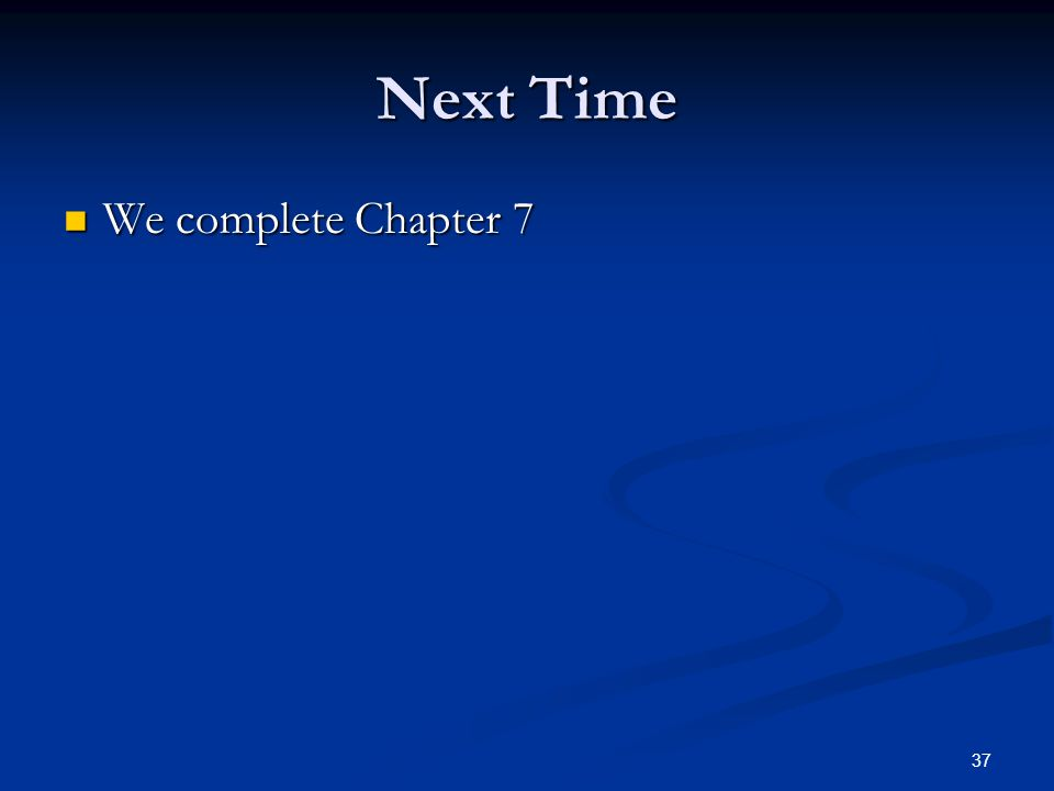 37 Next Time We complete Chapter 7 We complete Chapter 7