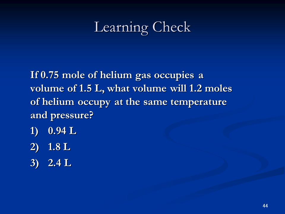 44 Learning Check If 0.75 mole of helium gas occupies a volume of 1.5 L, what volume will 1.2 moles of helium occupy at the same temperature and press