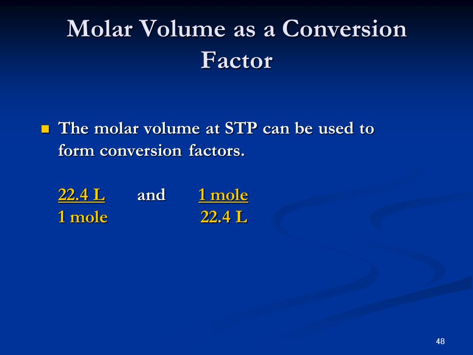 48 The molar volume at STP can be used to form conversion factors. 22.4 L and 1 mole 1 mole 22.4 L The molar volume at STP can be used to form convers