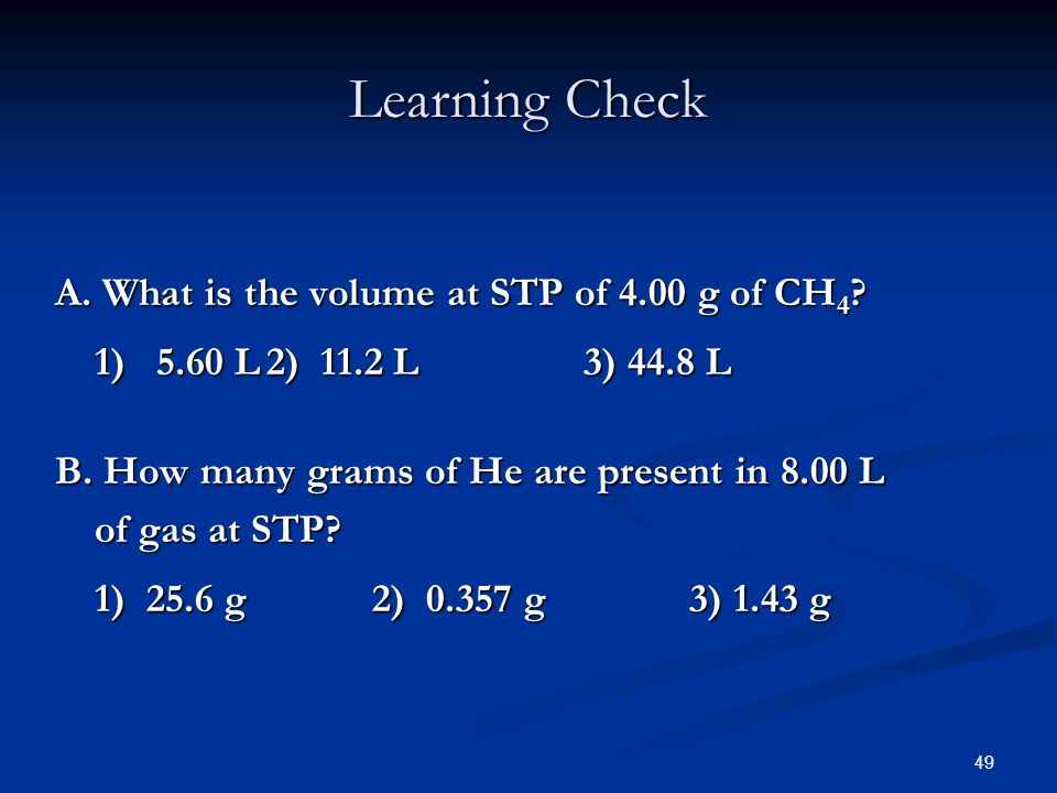 49 A. What is the volume at STP of 4.00 g of CH 4 ? 1) 5.60 L2) 11.2 L3) 44.8 L B. How many grams of He are present in 8.00 L of gas at STP? 1) 25.6 g