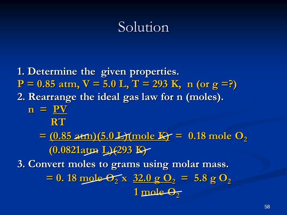58 1. Determine the given properties. P = 0.85 atm, V = 5.0 L, T = 293 K, n (or g =?) 2. Rearrange the ideal gas law for n (moles). n = PV RT RT = (0.