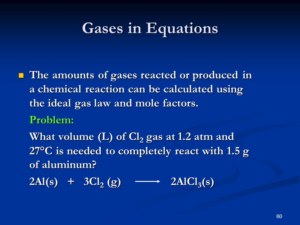 60 Gases in Equations The amounts of gases reacted or produced in a chemical reaction can be calculated using the ideal gas law and mole factors. The