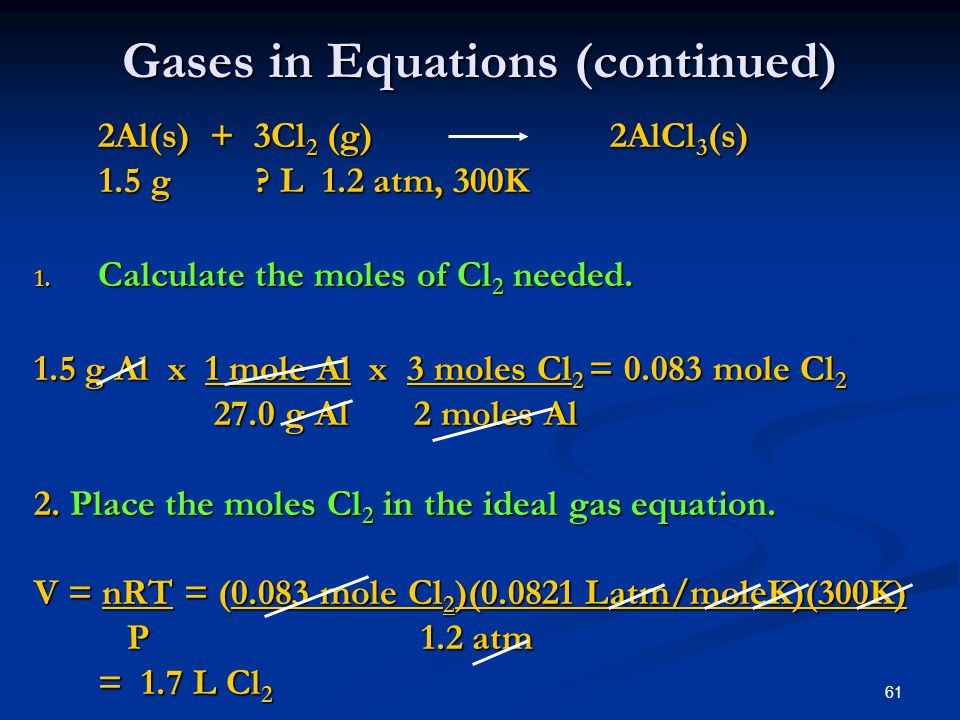 61 Gases in Equations (continued) 2Al(s) + 3Cl 2 (g) 2AlCl 3 (s) 1.5 g ? L 1.2 atm, 300K 1.5 g ? L 1.2 atm, 300K 1. Calculate the moles of Cl 2 needed
