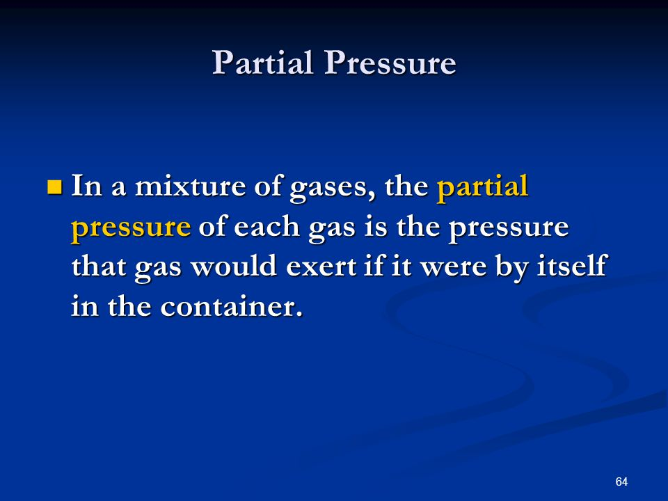 64 In a mixture of gases, the partial pressure of each gas is the pressure that gas would exert if it were by itself in the container. In a mixture of