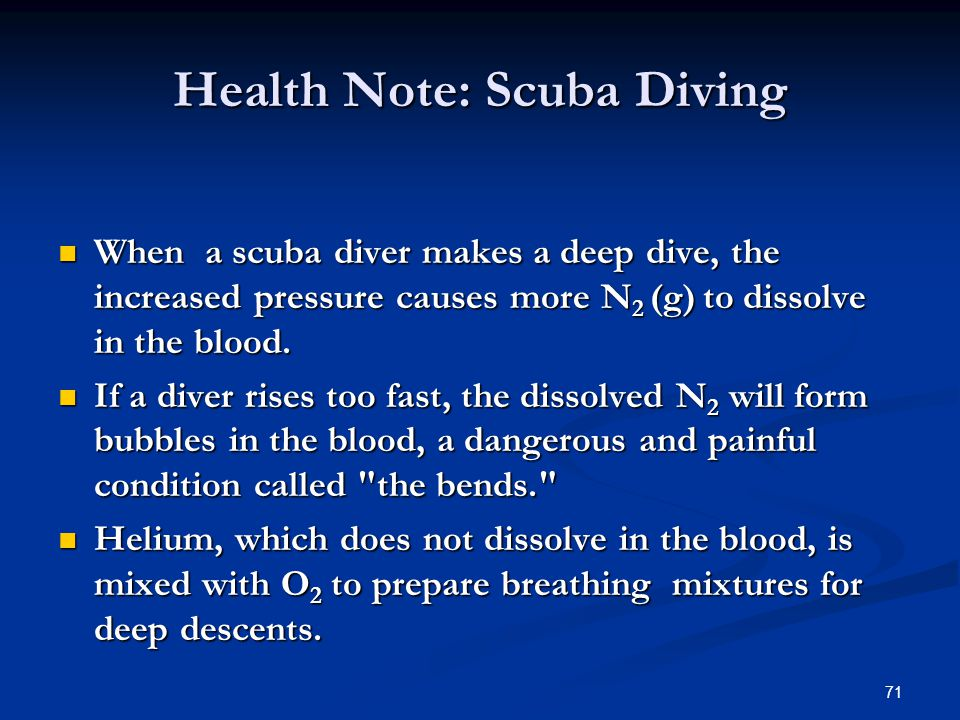 71 When a scuba diver makes a deep dive, the increased pressure causes more N 2 (g) to dissolve in the blood. When a scuba diver makes a deep dive, th