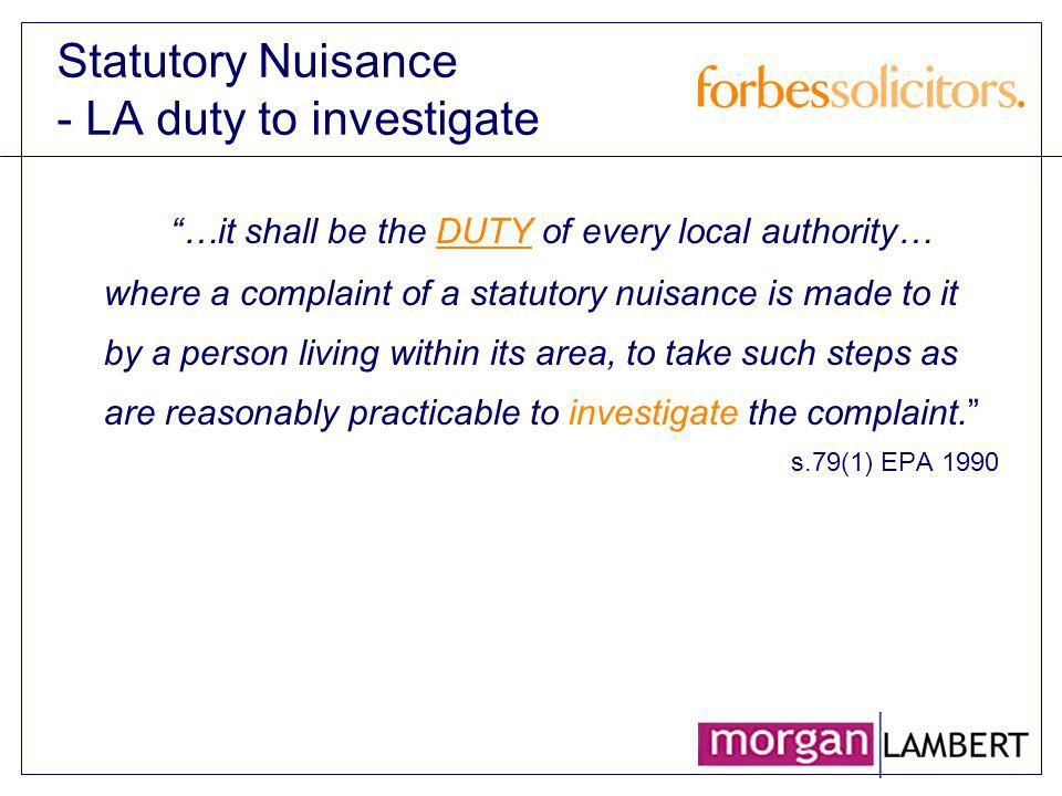 Statutory Nuisance - LA duty to investigate …it shall be the DUTY of every local authority… where a complaint of a statutory nuisance is made to it by